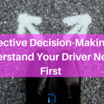Effective Decision-Making? Understand Your Driver Needs First